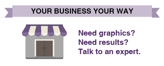 Your Business Your Way. Need graphics? Need Results? Talk to an expert.